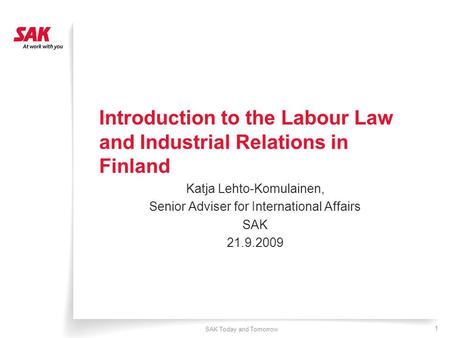SAK Today and Tomorrow 1 Introduction to the Labour Law and Industrial Relations in Finland Katja Lehto-Komulainen, Senior Adviser for International Affairs.