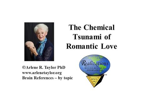 The Chemical Tsunami of Romantic Love  Arlene R. Taylor PhD www.arlenetaylor.org Brain References – by topic.