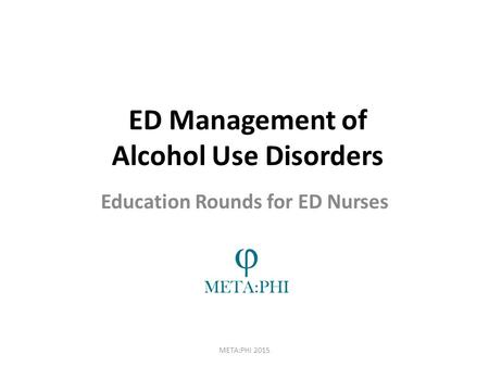 ED Management of Alcohol Use Disorders META:PHI 2015 Education Rounds for ED Nurses.