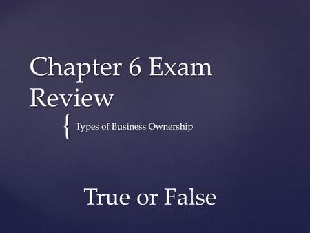 { Chapter 6 Exam Review Types of Business Ownership True or False.