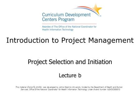Introduction to Project Management Project Selection and Initiation Lecture b This material (Comp19_Unit3b) was developed by Johns Hopkins University,