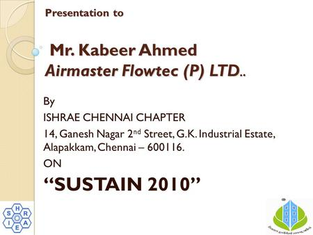 Presentation to Mr. Kabeer Ahmed Airmaster Flowtec (P) LTD.. By ISHRAE CHENNAI CHAPTER 14, Ganesh Nagar 2 nd Street, G.K. Industrial Estate, Alapakkam,