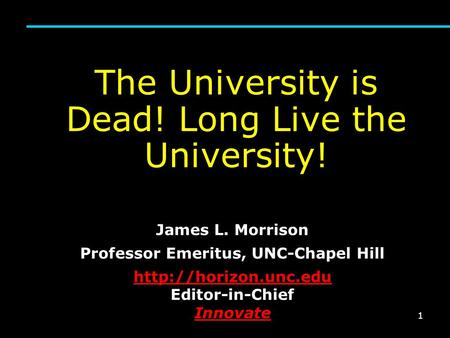 1 The University is Dead! Long Live the University! James L. Morrison Professor Emeritus, UNC-Chapel Hill
