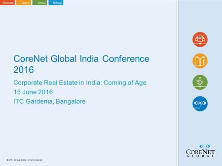 © 2016. CoreNet Global. All rights reserved. CoreNet Global India Conference 2016 Corporate Real Estate in India: Coming of Age 15 June 2016 ITC Gardenia,
