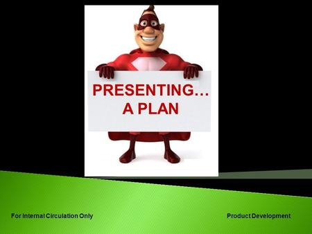 PRESENTING… A PLAN For Internal Circulation Only Product Development.