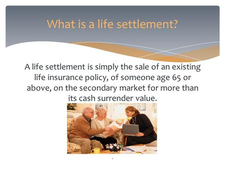 A life settlement is simply the sale of an existing life insurance policy, of someone age 65 or above, on the secondary market for more than its cash surrender.