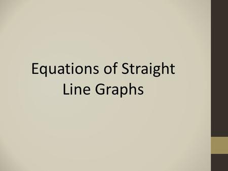 Equations of Straight Line Graphs. Graphs parallel to the y -axis All graphs of the form x = c, where c is any number, will be parallel to the y -axis.