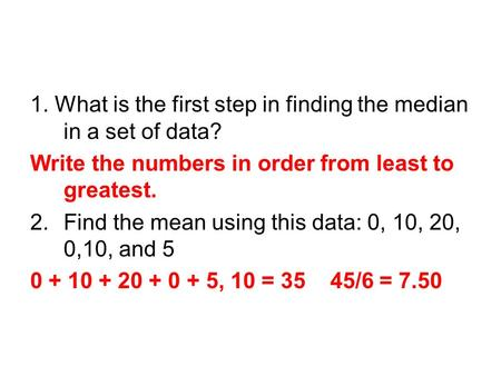 1. What is the first step in finding the median in a set of data? Write the numbers in order from least to greatest. 2.Find the mean using this data: 0,