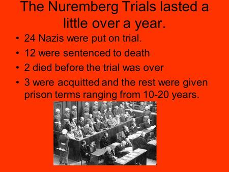The Nuremberg Trials lasted a little over a year. 24 Nazis were put on trial. 12 were sentenced to death 2 died before the trial was over 3 were acquitted.