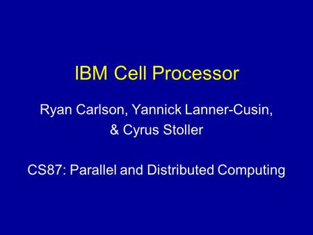 IBM Cell Processor Ryan Carlson, Yannick Lanner-Cusin, & Cyrus Stoller CS87: Parallel and Distributed Computing.
