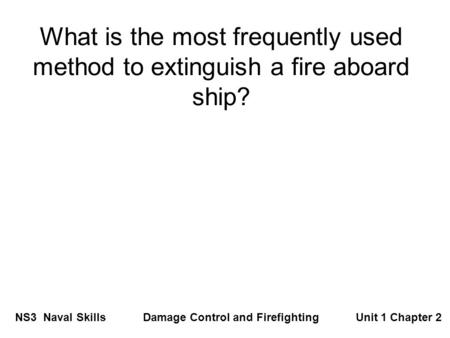 What is the most frequently used method to extinguish a fire aboard ship? NS3 Naval Skills Damage Control and Firefighting Unit 1 Chapter 2.