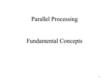 1 Parallel Processing Fundamental Concepts. 2 Selection of an Application for Parallelization Can use parallel computation for 2 things: –Speed up an.