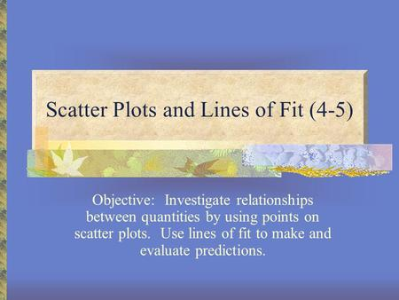 Scatter Plots and Lines of Fit (4-5) Objective: Investigate relationships between quantities by using points on scatter plots. Use lines of fit to make.