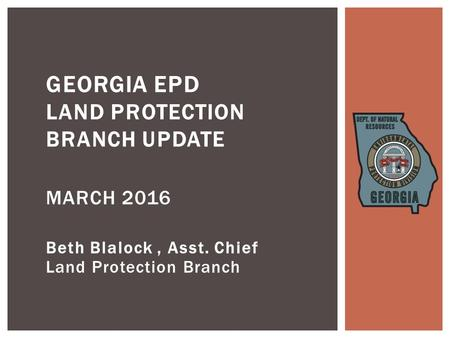 Beth Blalock, Asst. Chief Land Protection Branch GEORGIA EPD LAND PROTECTION BRANCH UPDATE MARCH 2016.