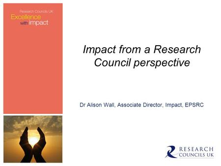 Impact from a Research Council perspective Dr Alison Wall, Associate Director, Impact, EPSRC.