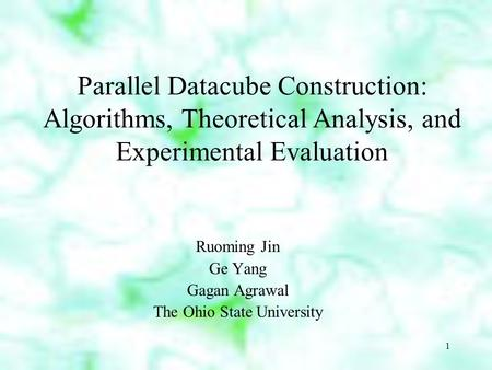 1 Parallel Datacube Construction: Algorithms, Theoretical Analysis, and Experimental Evaluation Ruoming Jin Ge Yang Gagan Agrawal The Ohio State University.