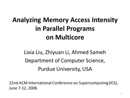 Analyzing Memory Access Intensity in Parallel Programs on Multicore Lixia Liu, Zhiyuan Li, Ahmed Sameh Department of Computer Science, Purdue University,