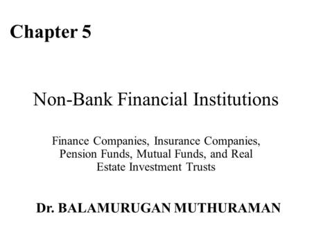 Non-Bank Financial Institutions Finance Companies, Insurance Companies, Pension Funds, Mutual Funds, and Real Estate Investment Trusts Chapter 5 Dr. BALAMURUGAN.