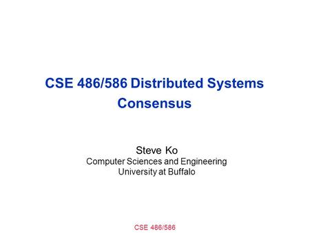 CSE 486/586 CSE 486/586 Distributed Systems Consensus Steve Ko Computer Sciences and Engineering University at Buffalo.