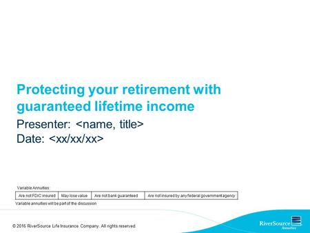 Protecting your retirement with guaranteed lifetime income Presenter: Date: © 2016 RiverSource Life Insurance Company. All rights reserved. Variable Annuities: