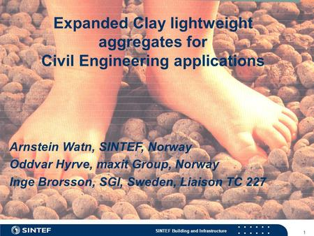 SINTEF Building and Infrastructure 1 Expanded Clay lightweight aggregates for Civil Engineering applications Arnstein Watn, SINTEF, Norway Oddvar Hyrve,