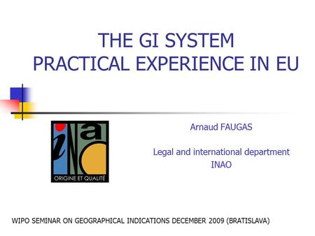 THE GI SYSTEM PRACTICAL EXPERIENCE IN EU Arnaud FAUGAS Legal and international department INAO WIPO SEMINAR ON GEOGRAPHICAL INDICATIONS DECEMBER 2009 (BRATISLAVA)