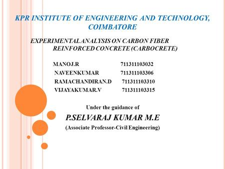 KPR INSTITUTE OF ENGINEERING AND TECHNOLOGY, COIMBATORE EXPERIMENTAL ANALYSIS ON CARBON FIBER REINFORCED CONCRETE (CARBOCRETE) MANOJ.R 711311103032 NAVEENKUMAR711311103306.