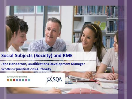 Social Subjects (Society) and RME Jane Henderson, Qualifications Development Manager Scottish Qualifications Authority.