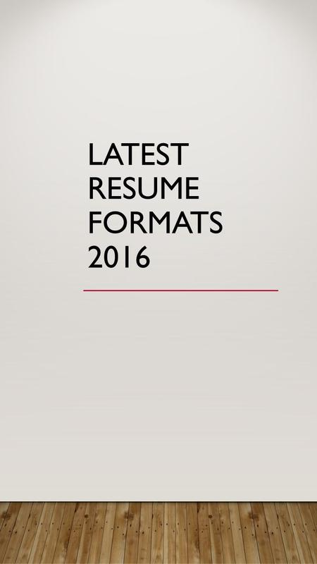 LATEST RESUME FORMATS 2016. Today, If you want to get a job offer, you need to have an advanced resume. You know that the look and the content of your.