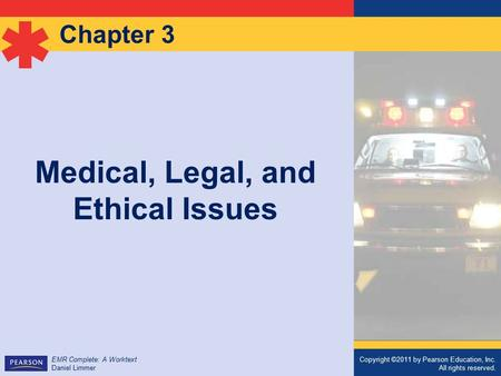 Copyright ©2011 by Pearson Education, Inc. All rights reserved. EMR Complete: A Worktext Daniel Limmer Chapter 3 Medical, Legal, and Ethical Issues Copyright.