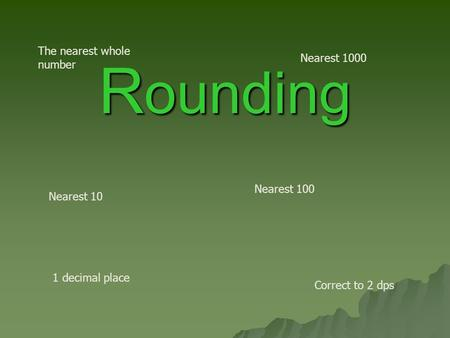R ounding Nearest 10 Nearest 100 1 decimal place The nearest whole number Correct to 2 dps Nearest 1000.