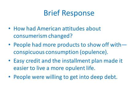 Brief Response How had American attitudes about consumerism changed? People had more products to show off with— conspicuous consumption (opulence). Easy.