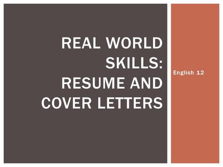 English 12 REAL WORLD SKILLS: RESUME AND COVER LETTERS.