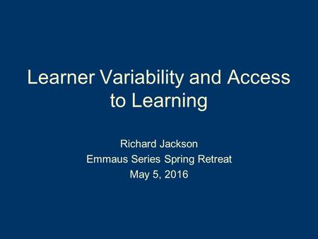 Learner Variability and Access to Learning Richard Jackson Emmaus Series Spring Retreat May 5, 2016.