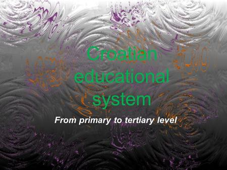 Croatian educational system From primary to tertiary level.