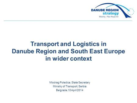 Transport and Logistics in Danube Region and South East Europe in wider context Miodrag Poledica, State Secretary Ministry of Transport, Serbia Belgrade,10.