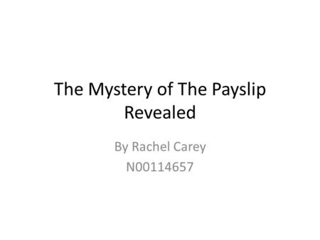 The Mystery of The Payslip Revealed By Rachel Carey N00114657.