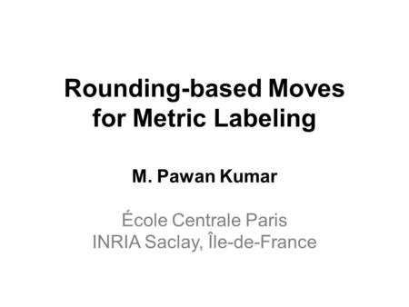 Rounding-based Moves for Metric Labeling M. Pawan Kumar École Centrale Paris INRIA Saclay, Île-de-France.