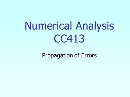 Numerical Analysis CC413 Propagation of Errors. 2 In numerical methods, the calculations are not made with exact numbers. How do these inaccuracies propagate.