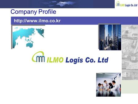 Company Profile  ILMO LOGIS.CO.,LTD It is my pleasure to introduce ILMO LOGIS Co., Ltd. to you and your esteemed company. Founded.