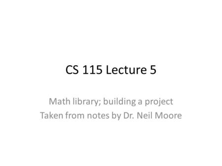 CS 115 Lecture 5 Math library; building a project Taken from notes by Dr. Neil Moore.