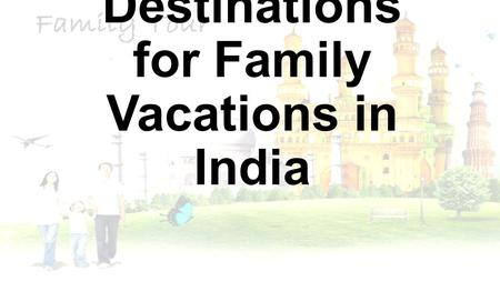 Best Destinations for Family Vacations in India. With numerous destinations to explore, India is more than a vacationer's paradise. Be it a lone trip.
