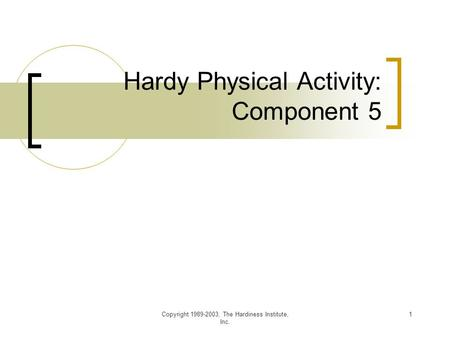 Copyright 1989-2003, The Hardiness Institute, Inc. 1 Hardy Physical Activity: Component 5.