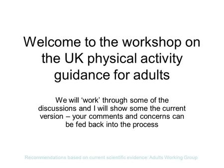 Recommendations based on current scientific evidence: Adults Working Group Welcome to the workshop on the UK physical activity guidance for adults We will.