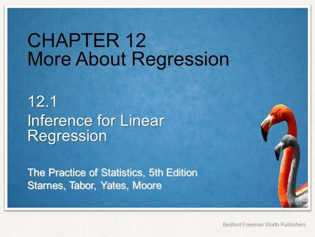 The Practice of Statistics, 5th Edition Starnes, Tabor, Yates, Moore Bedford Freeman Worth Publishers CHAPTER 12 More About Regression 12.1 Inference for.