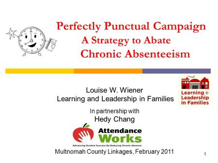 1 Perfectly Punctual Campaign A Strategy to Abate Chronic Absenteeism Louise W. Wiener Learning and Leadership in Families In partnership with Hedy Chang.