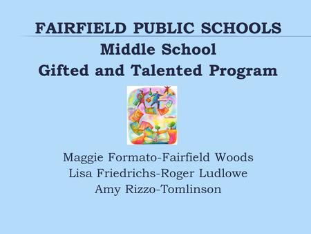 FAIRFIELD PUBLIC SCHOOLS Middle School Gifted and Talented Program Maggie Formato-Fairfield Woods Lisa Friedrichs-Roger Ludlowe Amy Rizzo-Tomlinson.