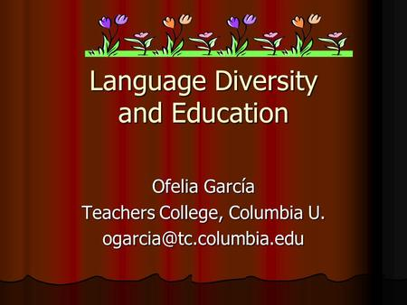Language Diversity and Education Ofelia García Teachers College, Columbia U.
