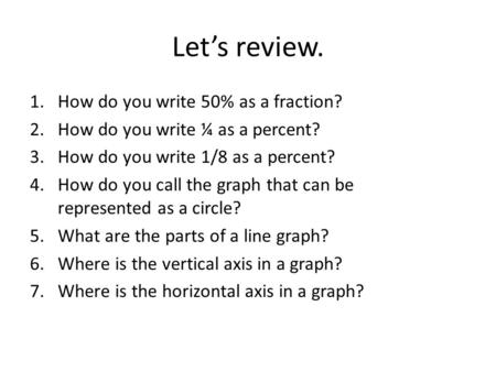 Let's review. 1.How do you write 50% as a fraction? 2.How do you write ¼ as a percent? 3.How do you write 1/8 as a percent? 4.How do you call the graph.