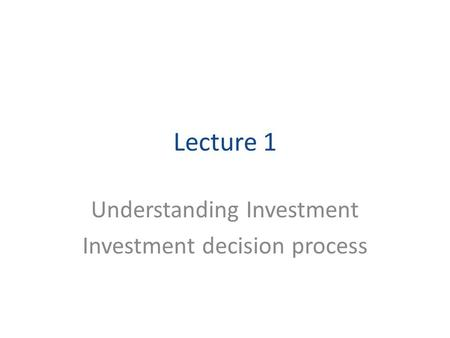 Lecture 1 Understanding Investment Investment decision process.